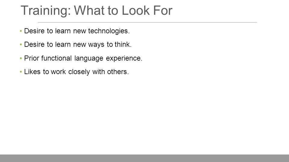 Training: What to Look For Desire to learn new technologies.