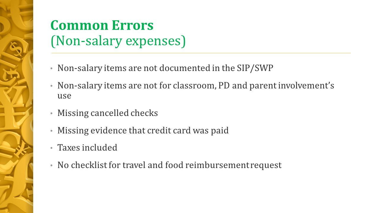 Common Errors (Non-salary expenses) Non-salary items are not documented in the SIP/SWP Non-salary items are not for classroom, PD and parent involvement's use Missing cancelled checks Missing evidence that credit card was paid Taxes included No checklist for travel and food reimbursement request