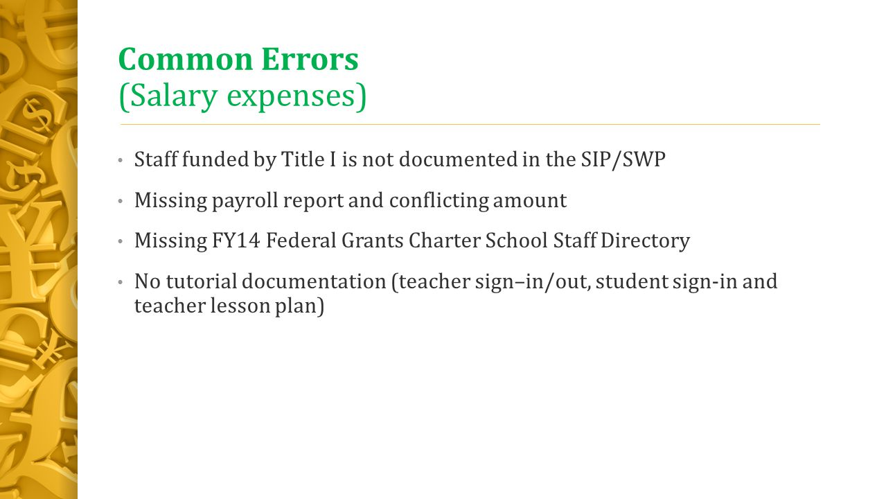 Common Errors (Salary expenses) Staff funded by Title I is not documented in the SIP/SWP Missing payroll report and conflicting amount Missing FY14 Federal Grants Charter School Staff Directory No tutorial documentation (teacher sign–in/out, student sign-in and teacher lesson plan)