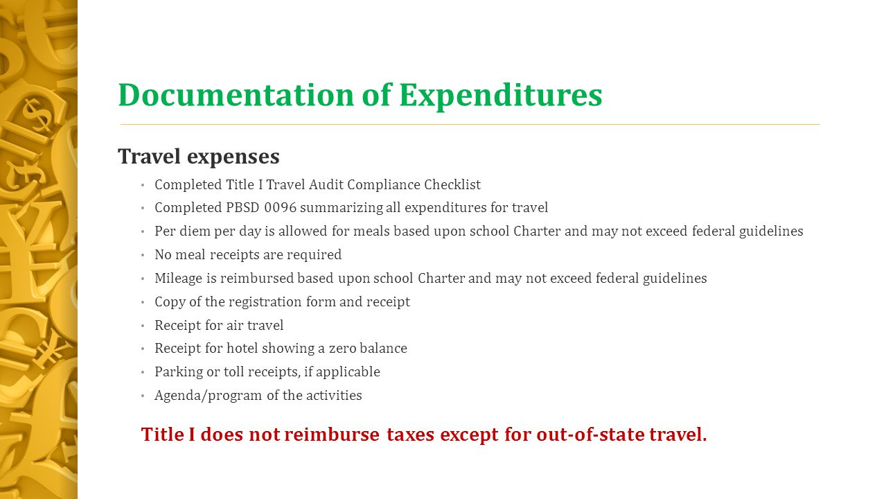 Documentation of Expenditures Travel expenses Completed Title I Travel Audit Compliance Checklist Completed PBSD 0096 summarizing all expenditures for travel Per diem per day is allowed for meals based upon school Charter and may not exceed federal guidelines No meal receipts are required Mileage is reimbursed based upon school Charter and may not exceed federal guidelines Copy of the registration form and receipt Receipt for air travel Receipt for hotel showing a zero balance Parking or toll receipts, if applicable Agenda/program of the activities Title I does not reimburse taxes except for out-of-state travel.
