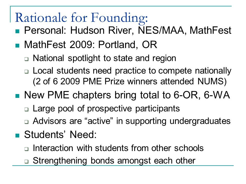 Rationale for Founding: Personal: Hudson River, NES/MAA, MathFest MathFest 2009: Portland, OR  National spotlight to state and region  Local students need practice to compete nationally (2 of 6 2009 PME Prize winners attended NUMS) New PME chapters bring total to 6-OR, 6-WA  Large pool of prospective participants  Advisors are active in supporting undergraduates Students' Need:  Interaction with students from other schools  Strengthening bonds amongst each other