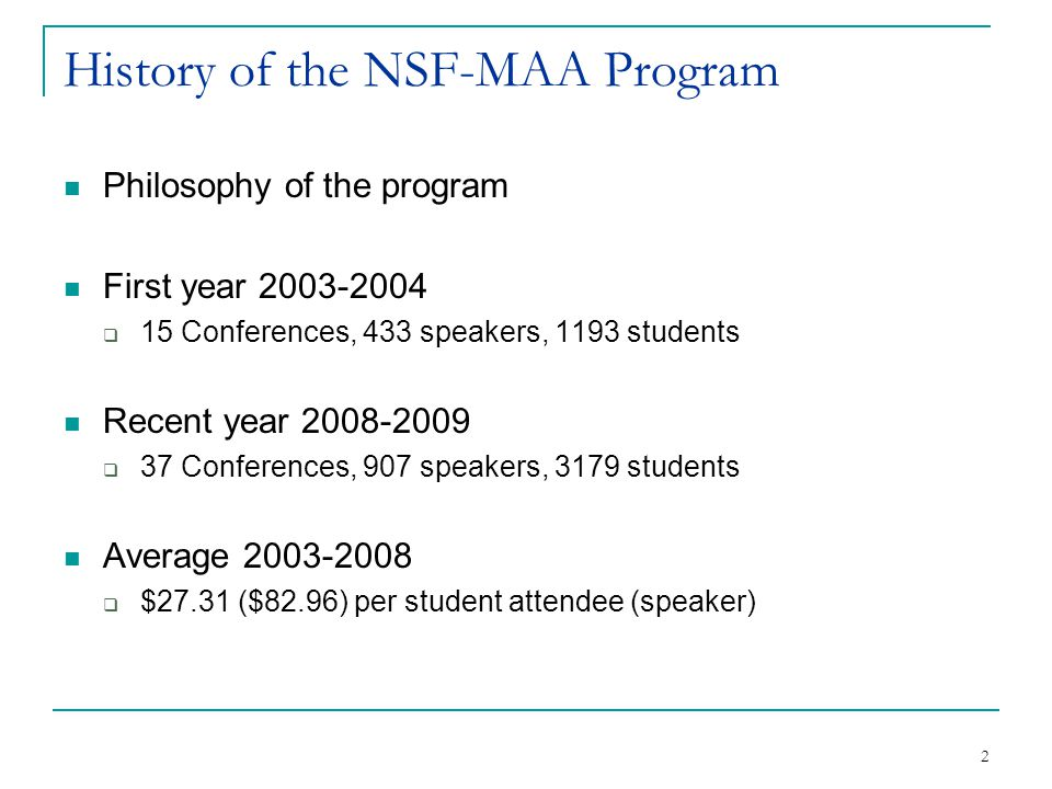 2 History of the NSF-MAA Program Philosophy of the program First year 2003-2004  15 Conferences, 433 speakers, 1193 students Recent year 2008-2009  37 Conferences, 907 speakers, 3179 students Average 2003-2008  $27.31 ($82.96) per student attendee (speaker)