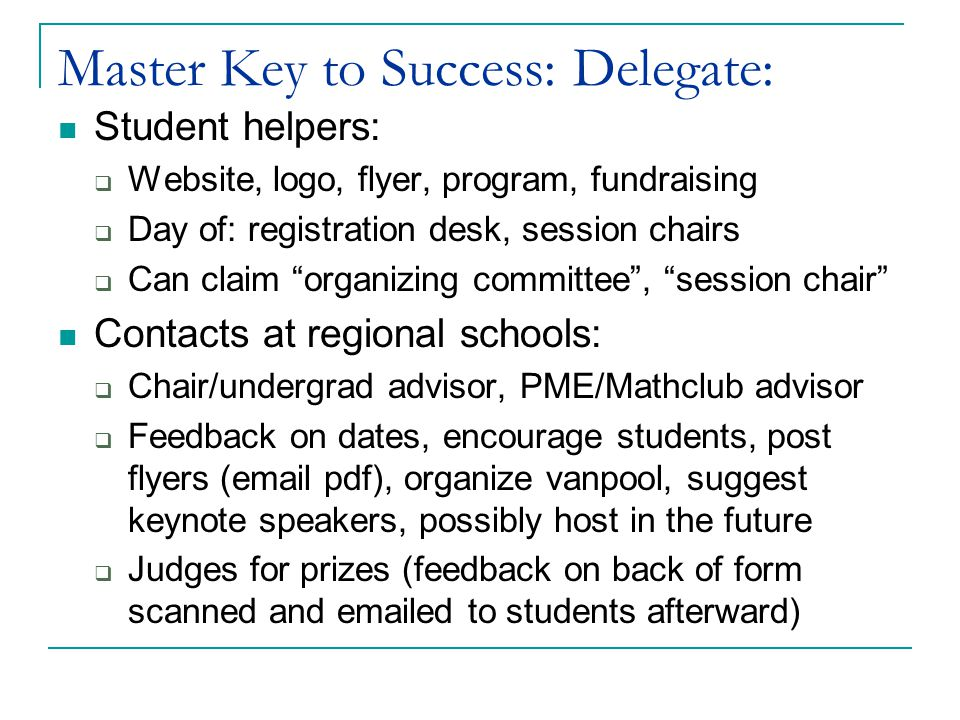Master Key to Success: Delegate: Student helpers:  Website, logo, flyer, program, fundraising  Day of: registration desk, session chairs  Can claim organizing committee , session chair Contacts at regional schools:  Chair/undergrad advisor, PME/Mathclub advisor  Feedback on dates, encourage students, post flyers (email pdf), organize vanpool, suggest keynote speakers, possibly host in the future  Judges for prizes (feedback on back of form scanned and emailed to students afterward)