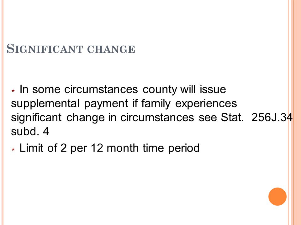 S IGNIFICANT CHANGE ⋆ In some circumstances county will issue supplemental payment if family experiences significant change in circumstances see Stat.