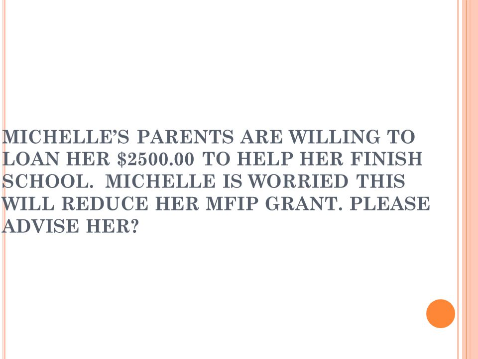 MICHELLE'S PARENTS ARE WILLING TO LOAN HER $2500.00 TO HELP HER FINISH SCHOOL.
