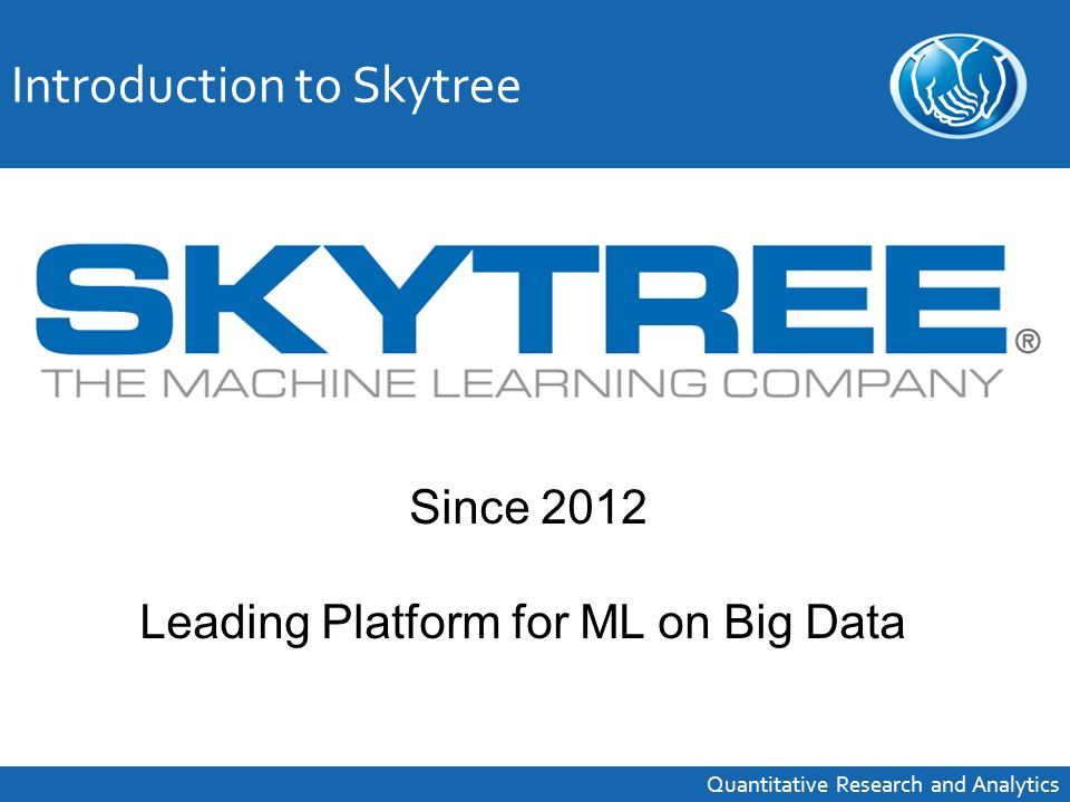 Introduction to Skytree Quantitative Research and Analytics Since 2012 Leading Platform for ML on Big Data