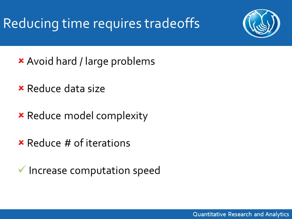  Avoid hard / large problems  Reduce data size  Reduce model complexity  Reduce # of iterations Increase computation speed Reducing time requires tradeoffs Quantitative Research and Analytics