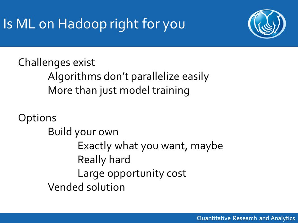 Challenges exist Algorithms don't parallelize easily More than just model training Options Build your own Exactly what you want, maybe Really hard Large opportunity cost Vended solution Is ML on Hadoop right for you Quantitative Research and Analytics