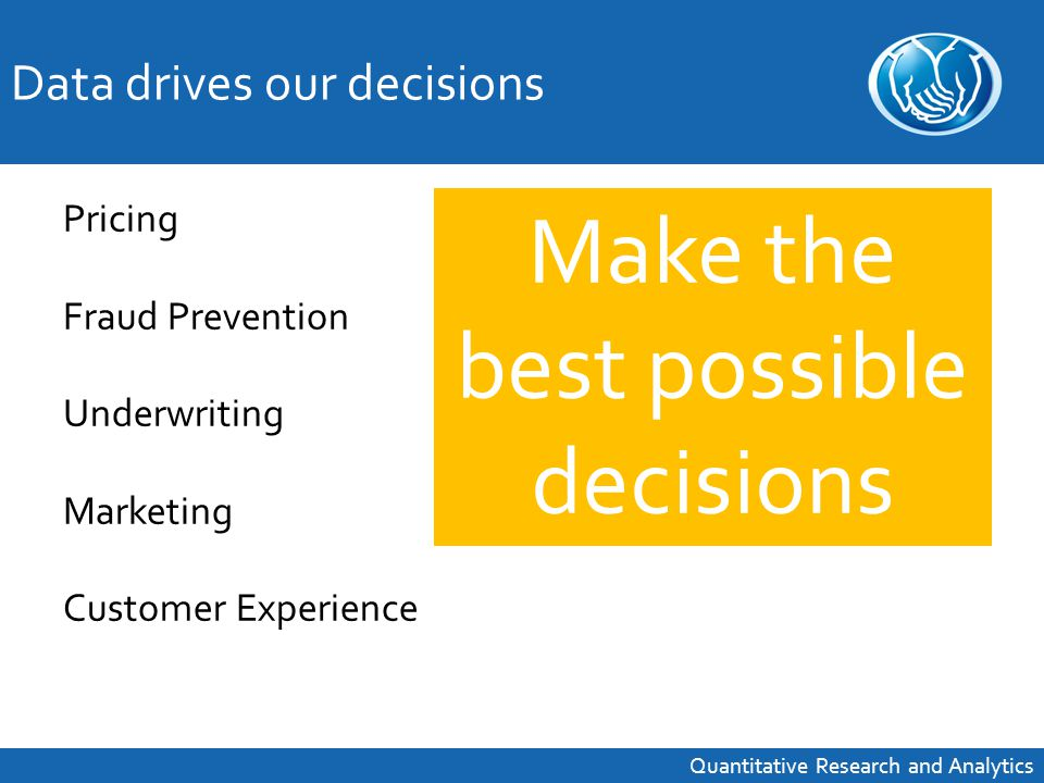 Pricing Fraud Prevention Underwriting Marketing Customer Experience Make the best possible decisions Data drives our decisions Quantitative Research and Analytics