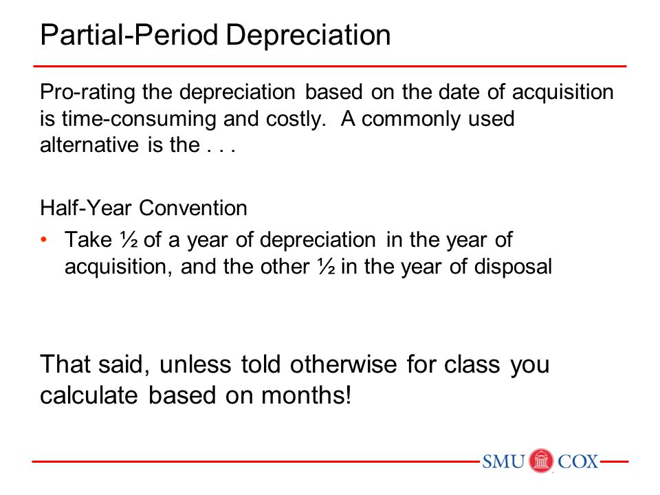 Partial-Period Depreciation Pro-rating the depreciation based on the date of acquisition is time-consuming and costly. A commonly used alternative is