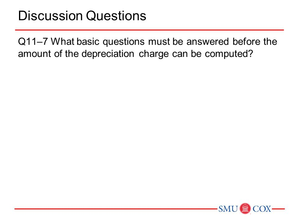 Discussion Questions Q11–7 What basic questions must be answered before the amount of the depreciation charge can be computed?