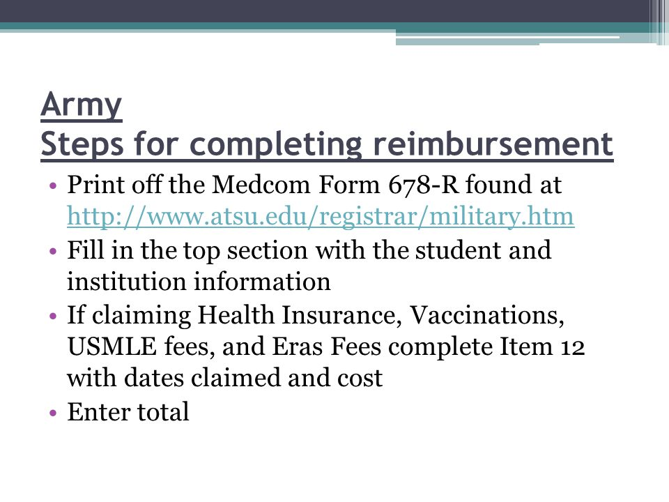 Army Steps for completing reimbursement Print off the Medcom Form 678-R found at http://www.atsu.edu/registrar/military.htm http://www.atsu.edu/registrar/military.htm Fill in the top section with the student and institution information If claiming Health Insurance, Vaccinations, USMLE fees, and Eras Fees complete Item 12 with dates claimed and cost Enter total