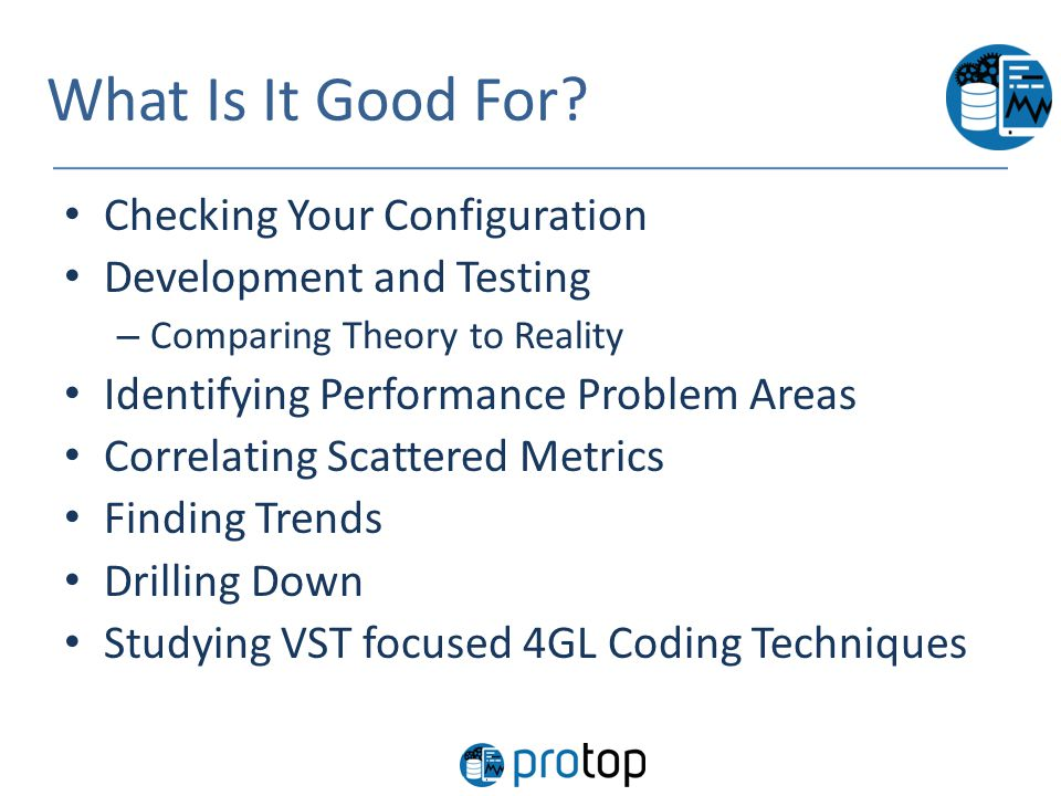 What Is It Good For? Checking Your Configuration Development and Testing – Comparing Theory to Reality Identifying Performance Problem Areas Correlati