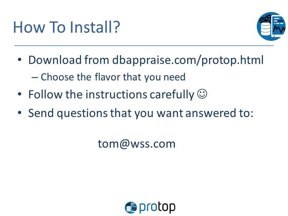 How To Install? Download from dbappraise.com/protop.html – Choose the flavor that you need Follow the instructions carefully Send questions that you w