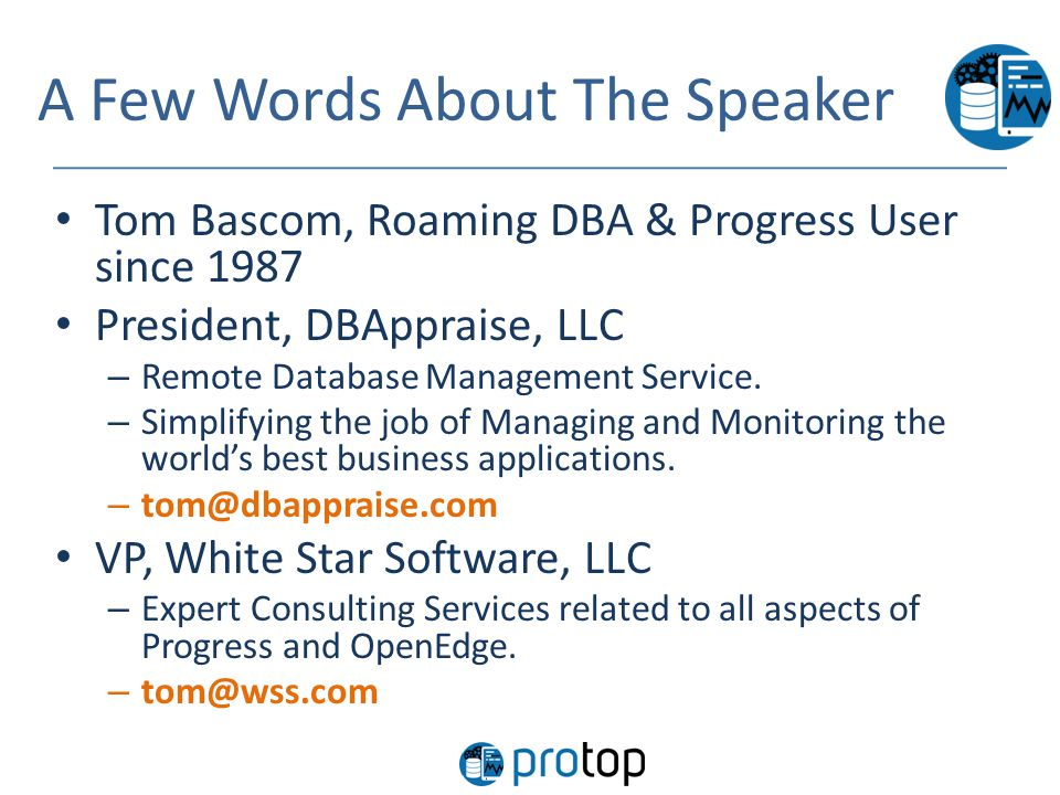 A Few Words About The Speaker Tom Bascom, Roaming DBA & Progress User since 1987 President, DBAppraise, LLC – Remote Database Management Service. – Si