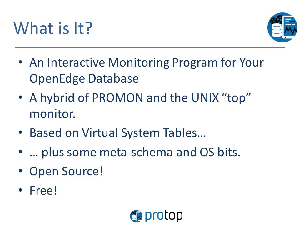 "What is It? An Interactive Monitoring Program for Your OpenEdge Database A hybrid of PROMON and the UNIX ""top"" monitor. Based on Virtual System Tables"