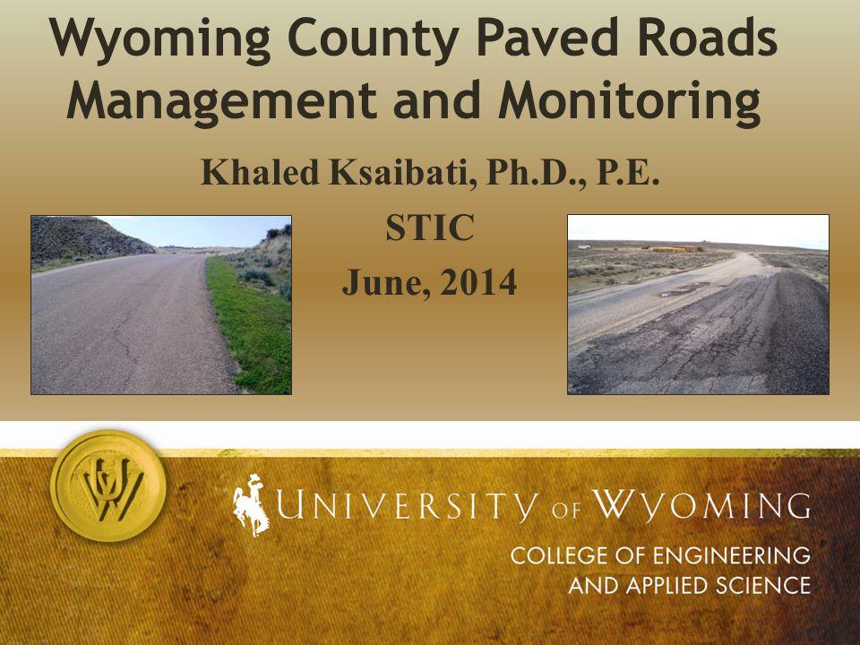 Wyoming County Paved Roads Management and Monitoring Khaled Ksaibati, Ph.D., P.E. STIC June, 2014
