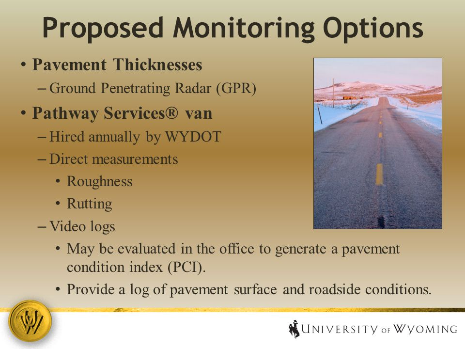 Proposed Monitoring Options Pavement Thicknesses – Ground Penetrating Radar (GPR) Pathway Services® van – Hired annually by WYDOT – Direct measurements Roughness Rutting – Video logs May be evaluated in the office to generate a pavement condition index (PCI).