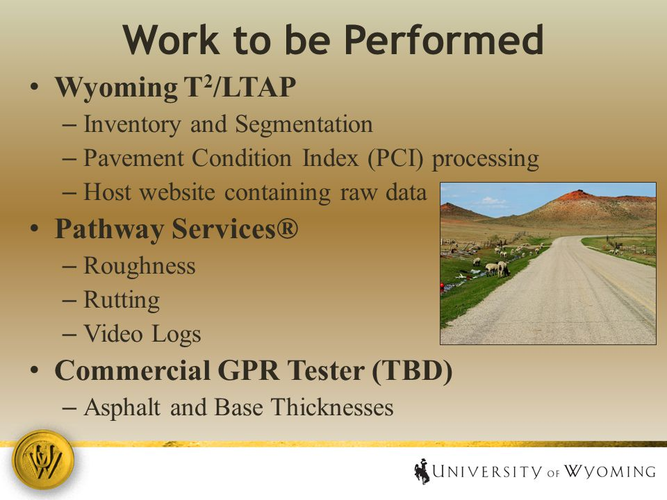 Work to be Performed Wyoming T 2 /LTAP – Inventory and Segmentation – Pavement Condition Index (PCI) processing – Host website containing raw data Pathway Services® – Roughness – Rutting – Video Logs Commercial GPR Tester (TBD) – Asphalt and Base Thicknesses