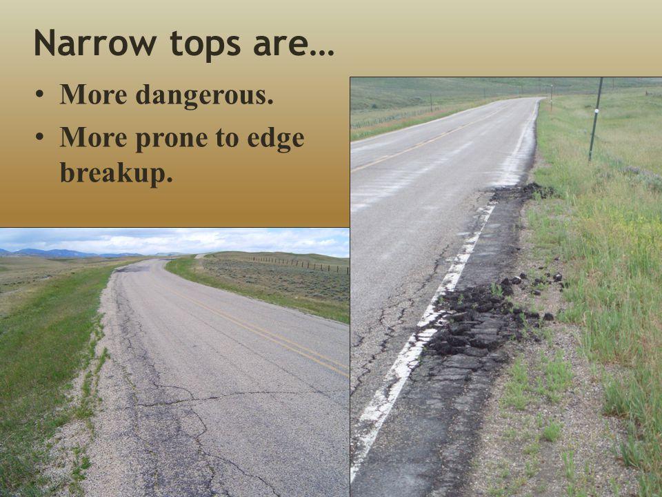 Narrow tops are… More dangerous. More prone to edge breakup.