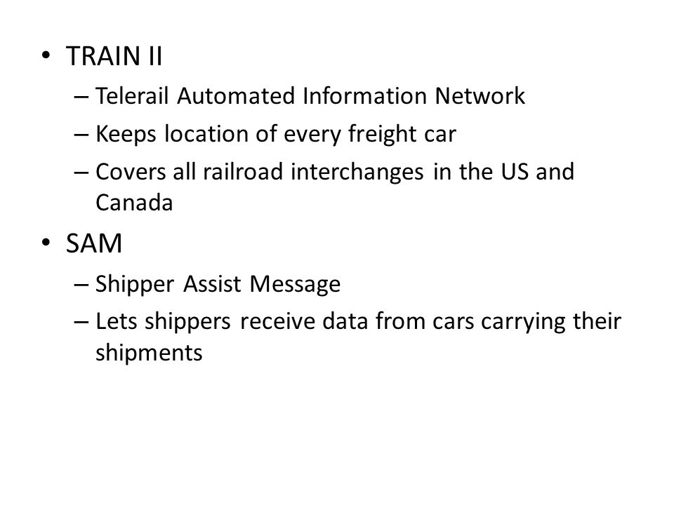 TRAIN II – Telerail Automated Information Network – Keeps location of every freight car – Covers all railroad interchanges in the US and Canada SAM – Shipper Assist Message – Lets shippers receive data from cars carrying their shipments