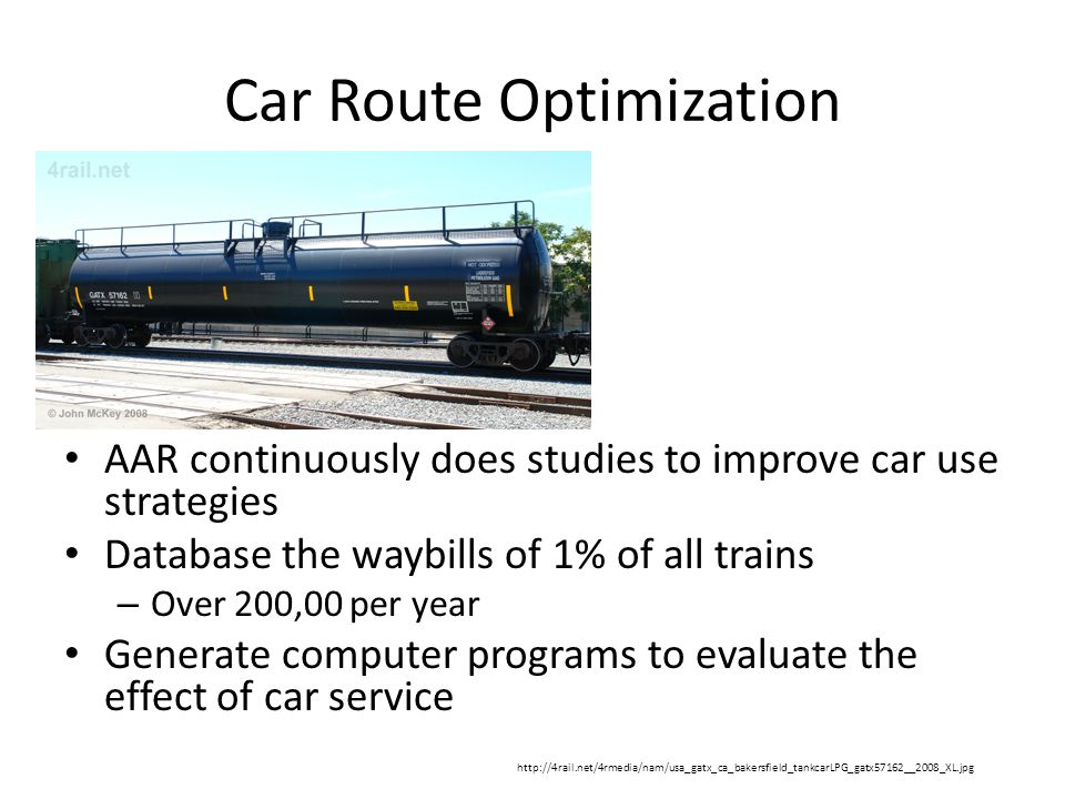 Car Route Optimization AAR continuously does studies to improve car use strategies Database the waybills of 1% of all trains – Over 200,00 per year Ge