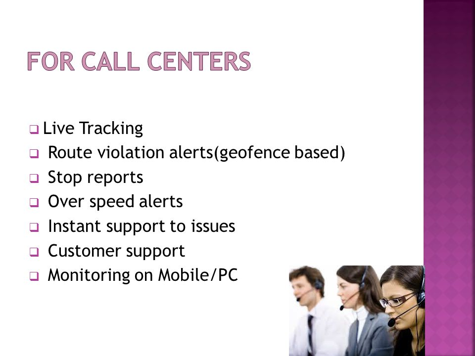  Live support of the technical issues  Remote help instantly  Theft alerts to the concerned persons  Power cut off alerts to the concerned persons  High standby times  Remote Satellite communication support incase of GPRS failures  One centralized application through which you can access the whole vehicles and reports