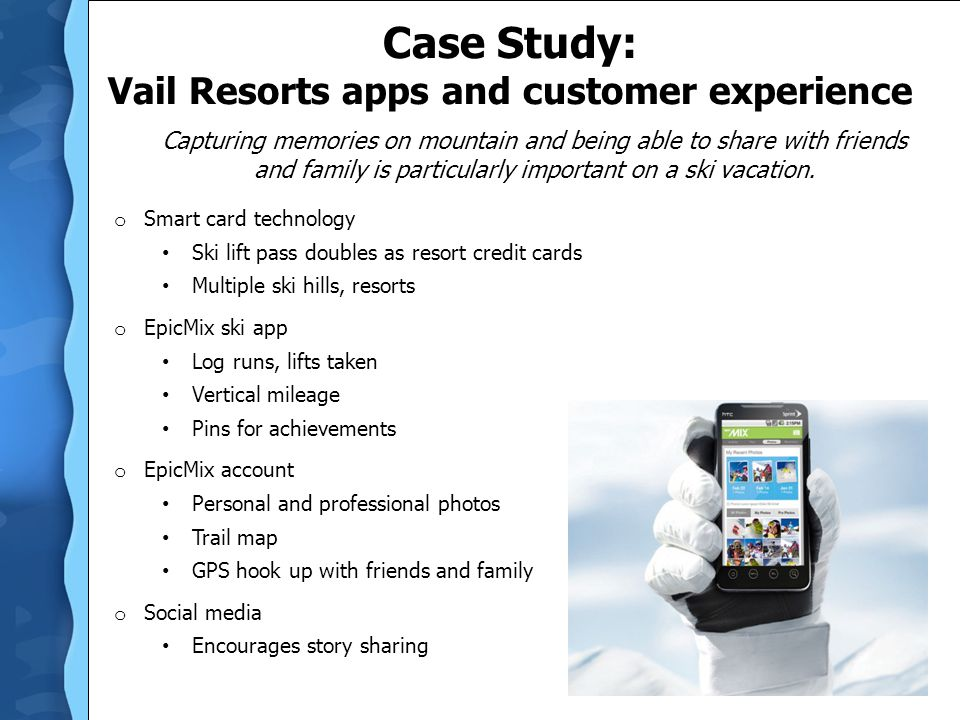 Case Study: Vail Resorts apps and customer experience o Smart card technology Ski lift pass doubles as resort credit cards Multiple ski hills, resorts o EpicMix ski app Log runs, lifts taken Vertical mileage Pins for achievements o EpicMix account Personal and professional photos Trail map GPS hook up with friends and family o Social media Encourages story sharing Capturing memories on mountain and being able to share with friends and family is particularly important on a ski vacation.