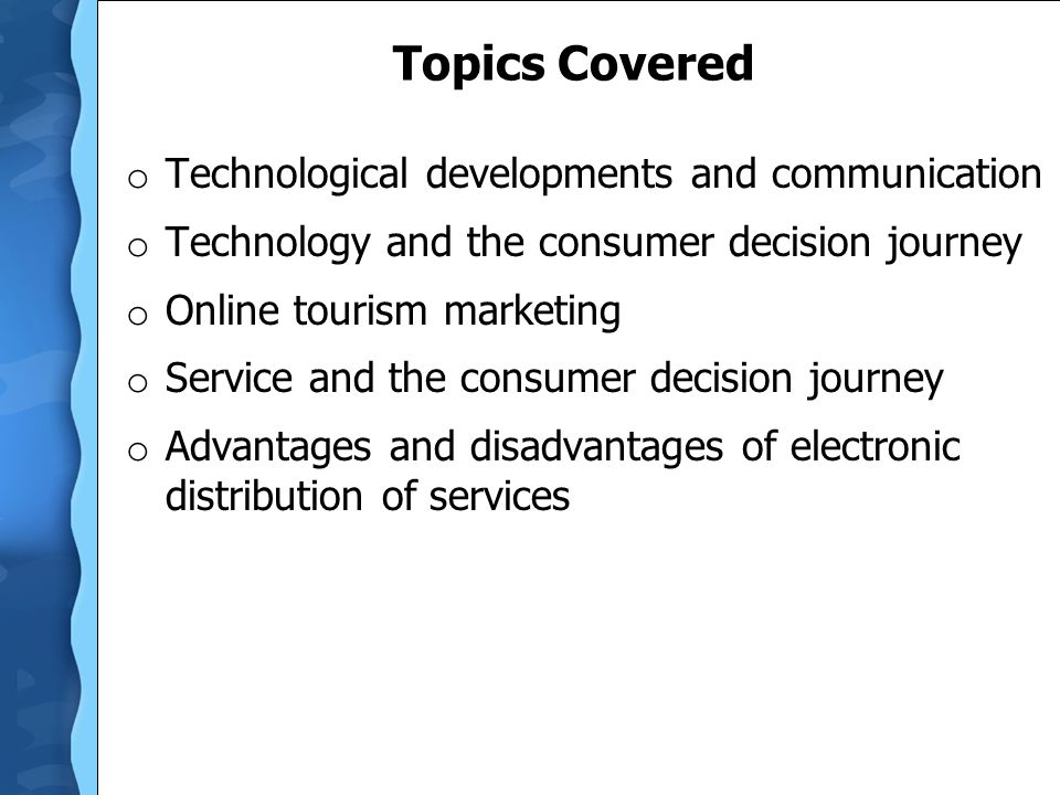 Topics Covered o Technological developments and communication o Technology and the consumer decision journey o Online tourism marketing o Service and the consumer decision journey o Advantages and disadvantages of electronic distribution of services