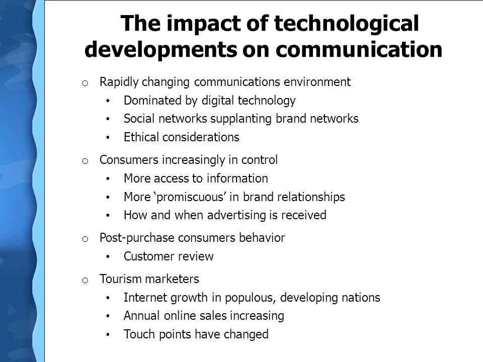 The impact of technological developments on communication o Rapidly changing communications environment Dominated by digital technology Social networks supplanting brand networks Ethical considerations o Consumers increasingly in control More access to information More 'promiscuous' in brand relationships How and when advertising is received o Post-purchase consumers behavior Customer review o Tourism marketers Internet growth in populous, developing nations Annual online sales increasing Touch points have changed
