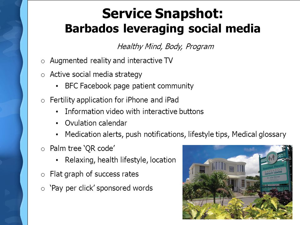 Service Snapshot: Barbados leveraging social media Healthy Mind, Body, Program o Augmented reality and interactive TV o Active social media strategy BFC Facebook page patient community o Fertility application for iPhone and iPad Information video with interactive buttons Ovulation calendar Medication alerts, push notifications, lifestyle tips, Medical glossary o Palm tree 'QR code' Relaxing, health lifestyle, location o Flat graph of success rates o 'Pay per click' sponsored words