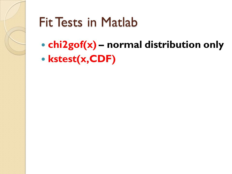 Fit Tests in Matlab chi2gof(x) – normal distribution only kstest(x,CDF)