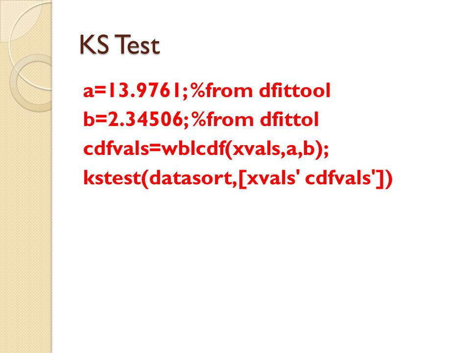 KS Test a=13.9761; %from dfittool b=2.34506; %from dfittol cdfvals=wblcdf(xvals,a,b); kstest(datasort,[xvals cdfvals ])