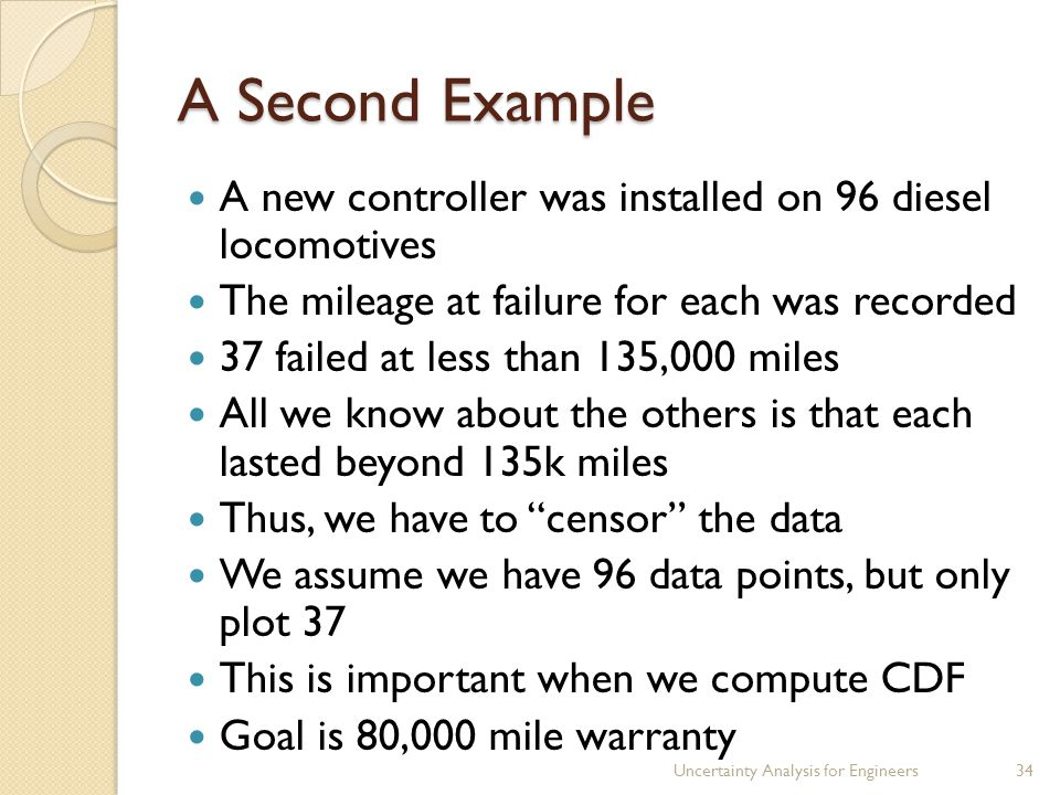 A Second Example A new controller was installed on 96 diesel locomotives The mileage at failure for each was recorded 37 failed at less than 135,000 miles All we know about the others is that each lasted beyond 135k miles Thus, we have to censor the data We assume we have 96 data points, but only plot 37 This is important when we compute CDF Goal is 80,000 mile warranty Uncertainty Analysis for Engineers34