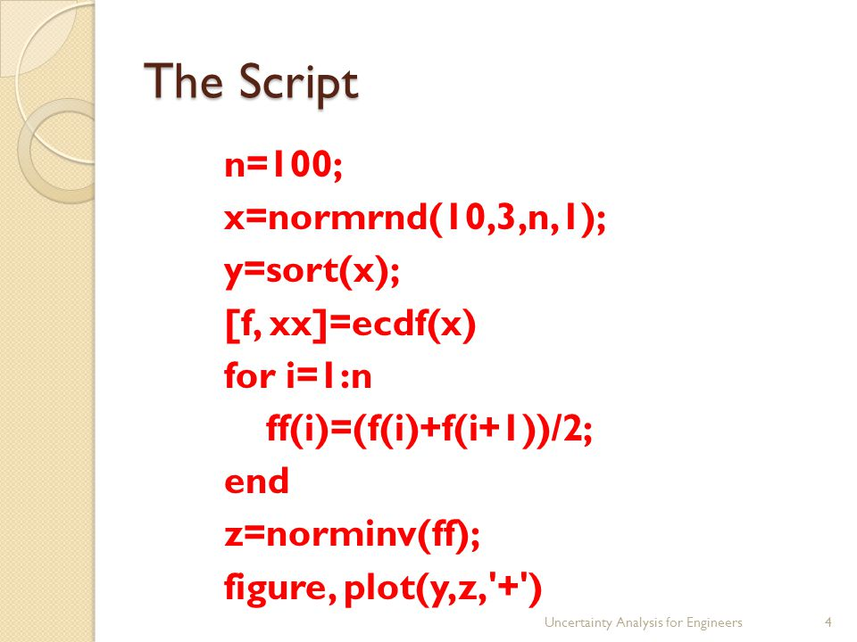 The Script n=100; x=normrnd(10,3,n,1); y=sort(x); [f, xx]=ecdf(x) for i=1:n ff(i)=(f(i)+f(i+1))/2; end z=norminv(ff); figure, plot(y,z, + ) Uncertainty Analysis for Engineers4