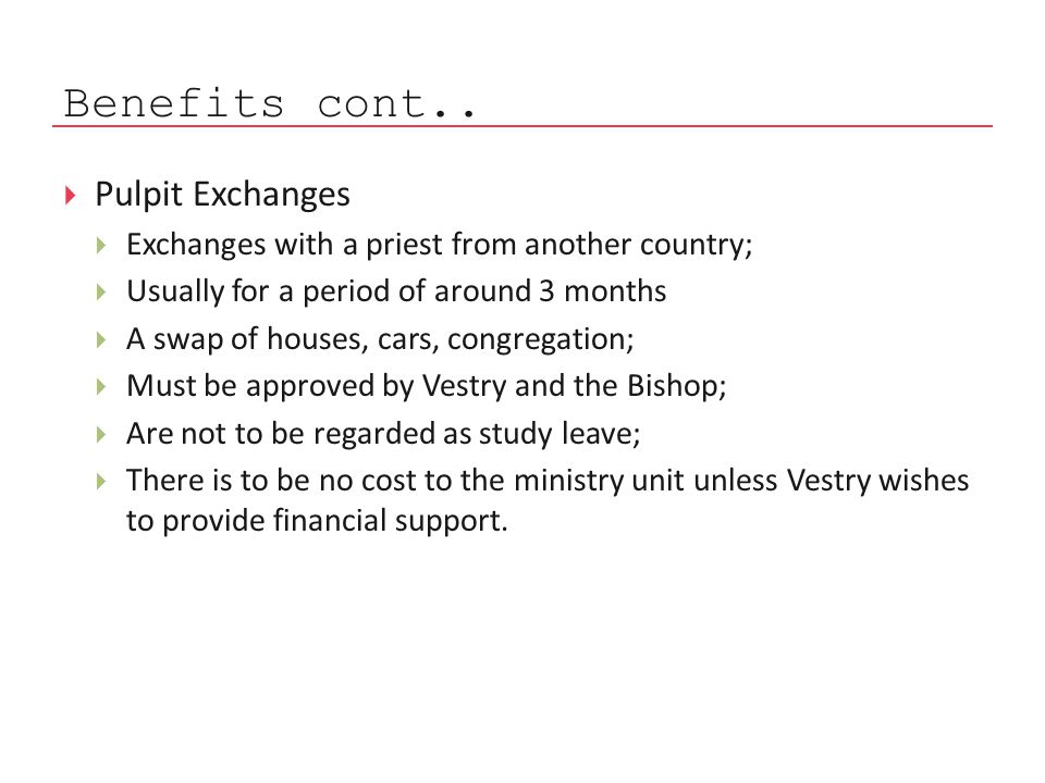  Pulpit Exchanges  Exchanges with a priest from another country;  Usually for a period of around 3 months  A swap of houses, cars, congregation;  Must be approved by Vestry and the Bishop;  Are not to be regarded as study leave;  There is to be no cost to the ministry unit unless Vestry wishes to provide financial support.