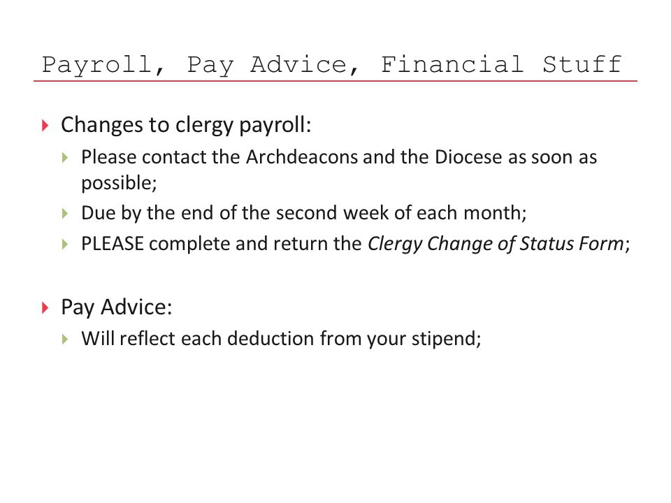 Payroll, Pay Advice, Financial Stuff  Changes to clergy payroll:  Please contact the Archdeacons and the Diocese as soon as possible;  Due by the end of the second week of each month;  PLEASE complete and return the Clergy Change of Status Form;  Pay Advice:  Will reflect each deduction from your stipend;