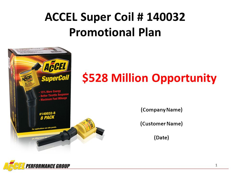 12 Summary The ACCEL Supercoil # 140032 outperforms OEM Price restructuring has been set to grow your margins National promotional plans are in place to drive coil interest In store promotional opportunities are designed to up- sell There is great sales growth potential: $52.8 Million Opportunity!