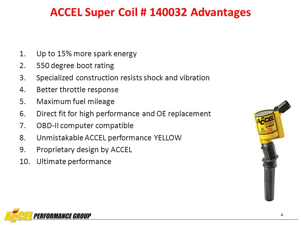 4 ACCEL Super Coil # 140032 Advantages 1. Up to 15% more spark energy 2. 550 degree boot rating 3. Specialized construction resists shock and vibratio