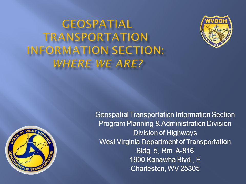 Geospatial Transportation Information Section Program Planning & Administration Division Division of Highways West Virginia Department of Transportation Bldg.