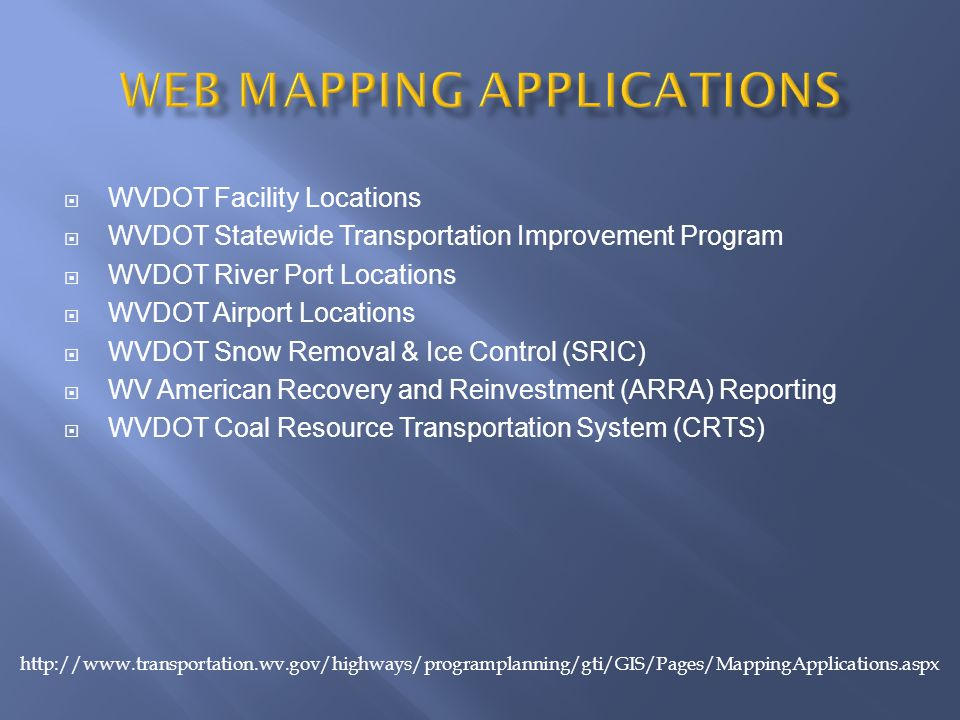  WVDOT Facility Locations  WVDOT Statewide Transportation Improvement Program  WVDOT River Port Locations  WVDOT Airport Locations  WVDOT Snow Removal & Ice Control (SRIC)  WV American Recovery and Reinvestment (ARRA) Reporting  WVDOT Coal Resource Transportation System (CRTS) http://www.transportation.wv.gov/highways/programplanning/gti/GIS/Pages/MappingApplications.aspx