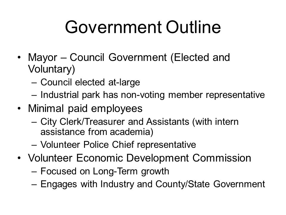 Government Outline Mayor – Council Government (Elected and Voluntary) –Council elected at-large –Industrial park has non-voting member representative Minimal paid employees –City Clerk/Treasurer and Assistants (with intern assistance from academia) –Volunteer Police Chief representative Volunteer Economic Development Commission –Focused on Long-Term growth –Engages with Industry and County/State Government