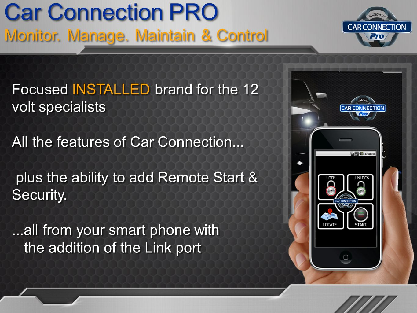 Car Connection PRO Monitor. Manage. Maintain & Control Focused INSTALLED brand for the 12 volt specialists All the features of Car Connection... plus