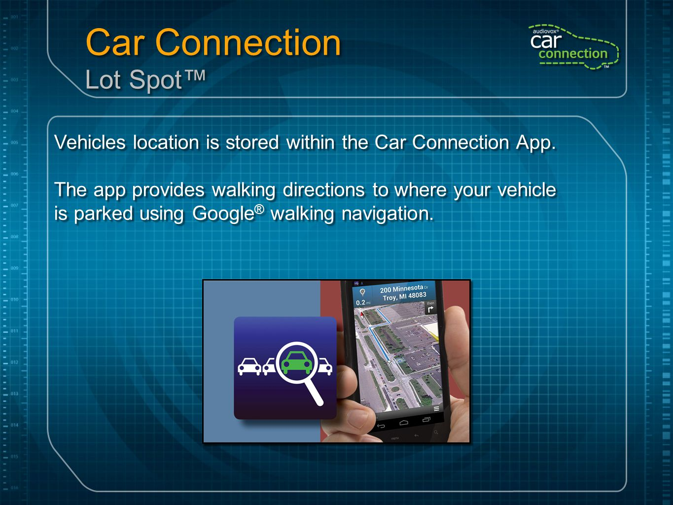 Car Connection Lot Spot™ Vehicles location is stored within the Car Connection App. The app provides walking directions to where your vehicle is parke