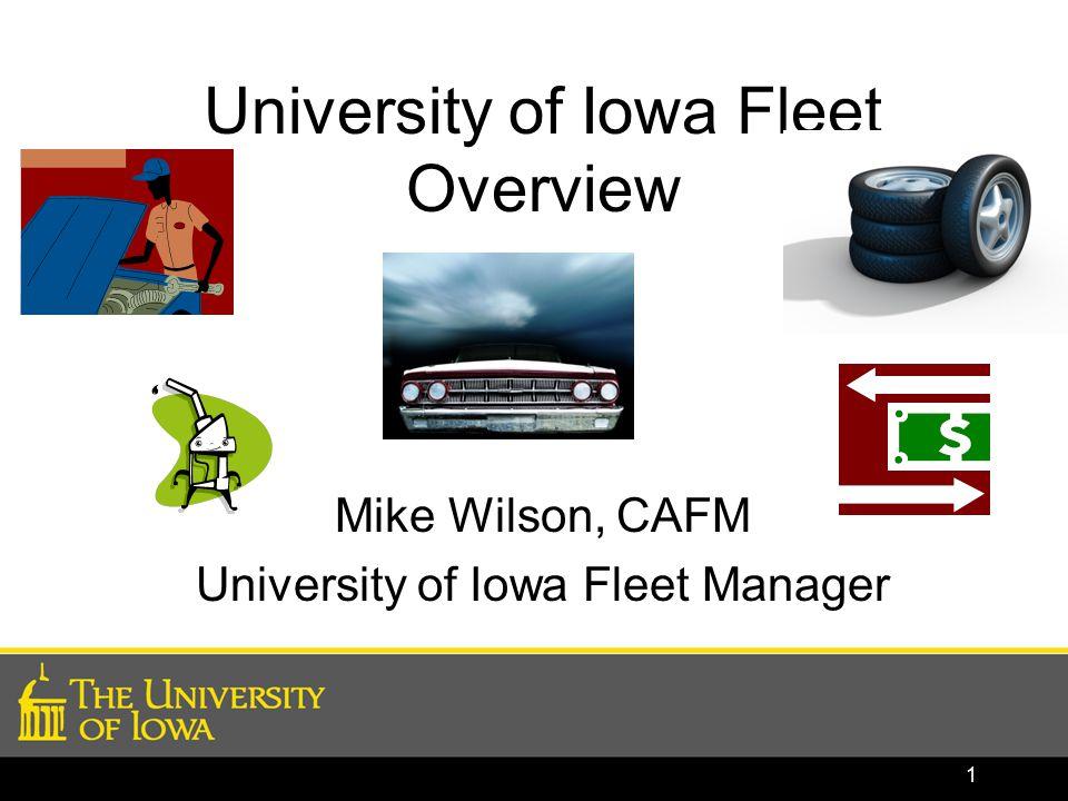 University of Iowa Fleet Overview Mike Wilson, CAFM University of Iowa Fleet Manager 1