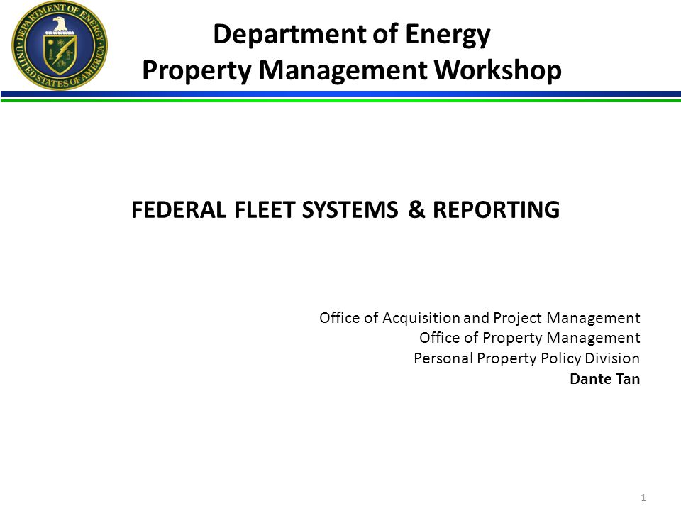 FEDERAL FLEET SYSTEMS & REPORTING Office of Acquisition and Project Management Office of Property Management Personal Property Policy Division Dante Tan Department of Energy Property Management Workshop 1