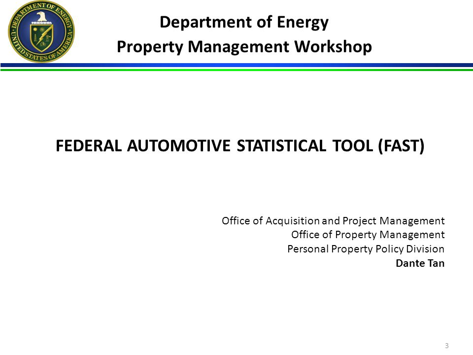 FEDERAL AUTOMOTIVE STATISTICAL TOOL (FAST) Office of Acquisition and Project Management Office of Property Management Personal Property Policy Division Dante Tan 3 Department of Energy Property Management Workshop