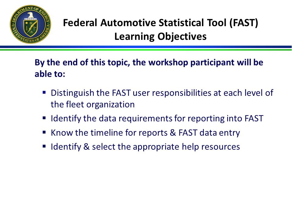 Federal Automotive Statistical Tool (FAST) Learning Objectives  Distinguish the FAST user responsibilities at each level of the fleet organization  Identify the data requirements for reporting into FAST  Know the timeline for reports & FAST data entry  Identify & select the appropriate help resources By the end of this topic, the workshop participant will be able to: