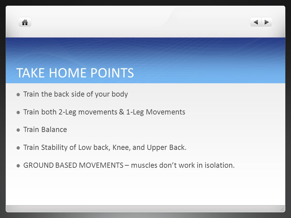 TAKE HOME POINTS Train the back side of your body Train both 2-Leg movements & 1-Leg Movements Train Balance Train Stability of Low back, Knee, and Upper Back.