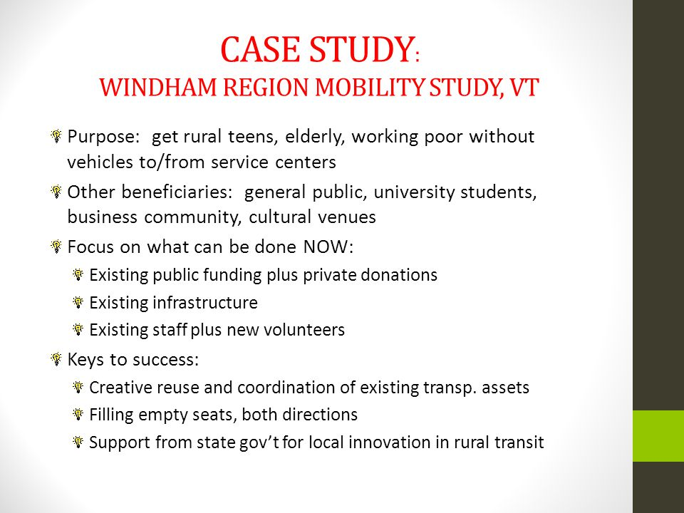 CASE STUDY : WINDHAM REGION MOBILITY STUDY, VT Purpose: get rural teens, elderly, working poor without vehicles to/from service centers Other beneficiaries: general public, university students, business community, cultural venues Focus on what can be done NOW: Existing public funding plus private donations Existing infrastructure Existing staff plus new volunteers Keys to success: Creative reuse and coordination of existing transp.